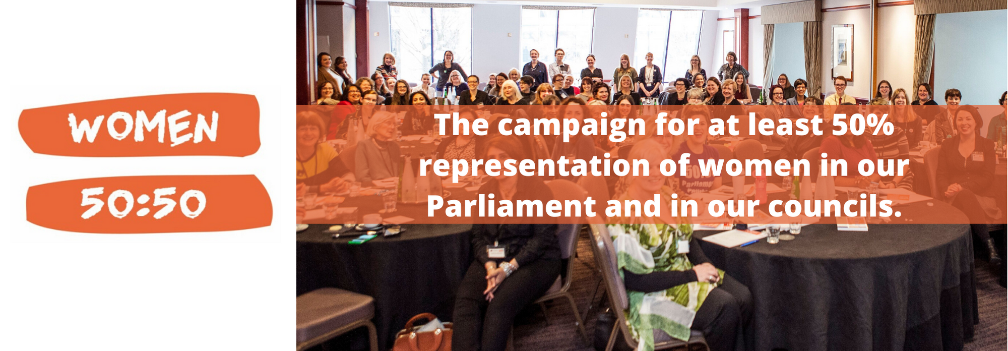 Women 50:50 The campaign for at least 50% representation of women in our Parliament and in our councils.